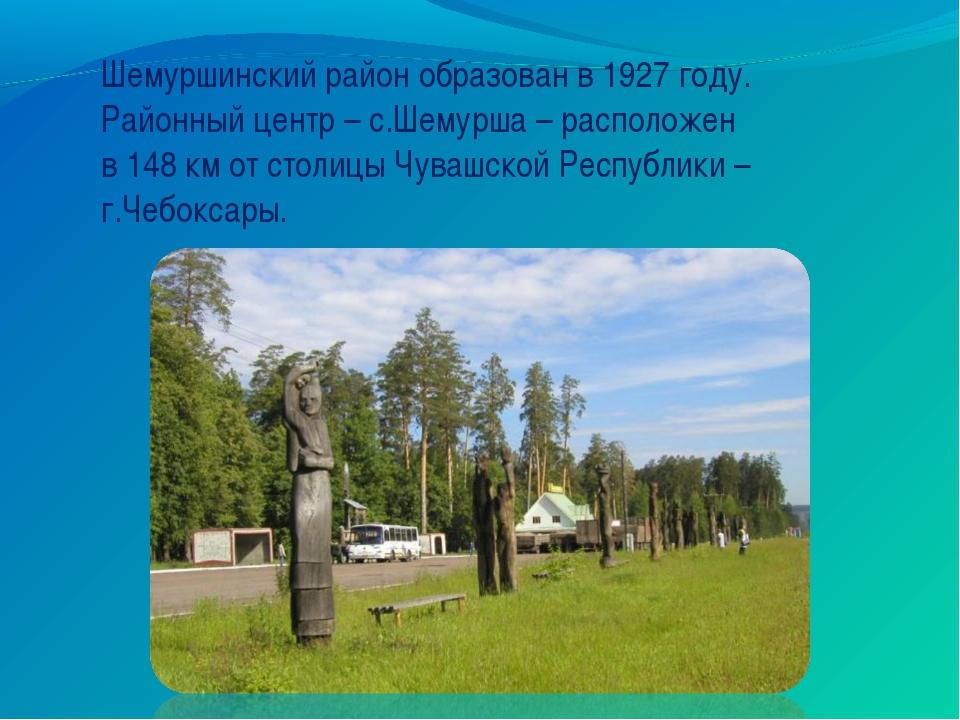 Шемуршинский район образован в 1927 году. Районный центр – с.Шемурша – распол...