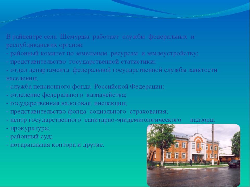В райцентре села Шемурша работает службы федеральных и республиканских органо...