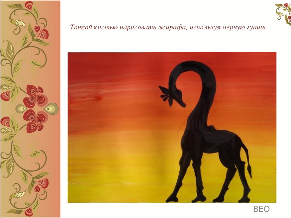 Тонкой кистью нарисовать жирафа, используя черную гуашь. ВЕО ВЕО