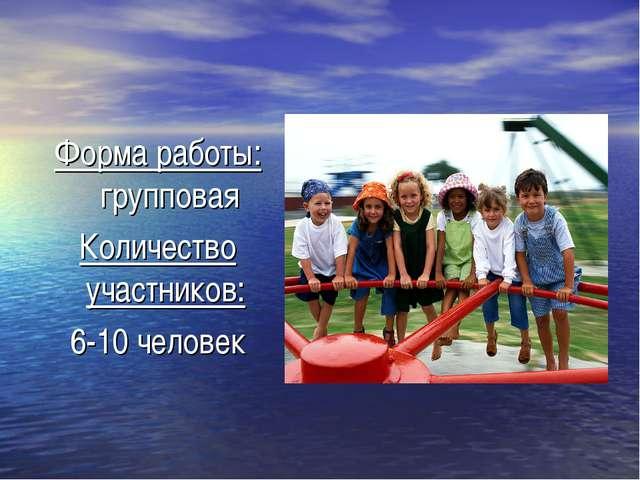 Форма работы: групповая Количество участников: 6-10 человек