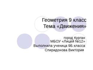 Геометрия 9 класс Тема «Движения» город Курган МБОУ «Лицей №12» Выполнила уче