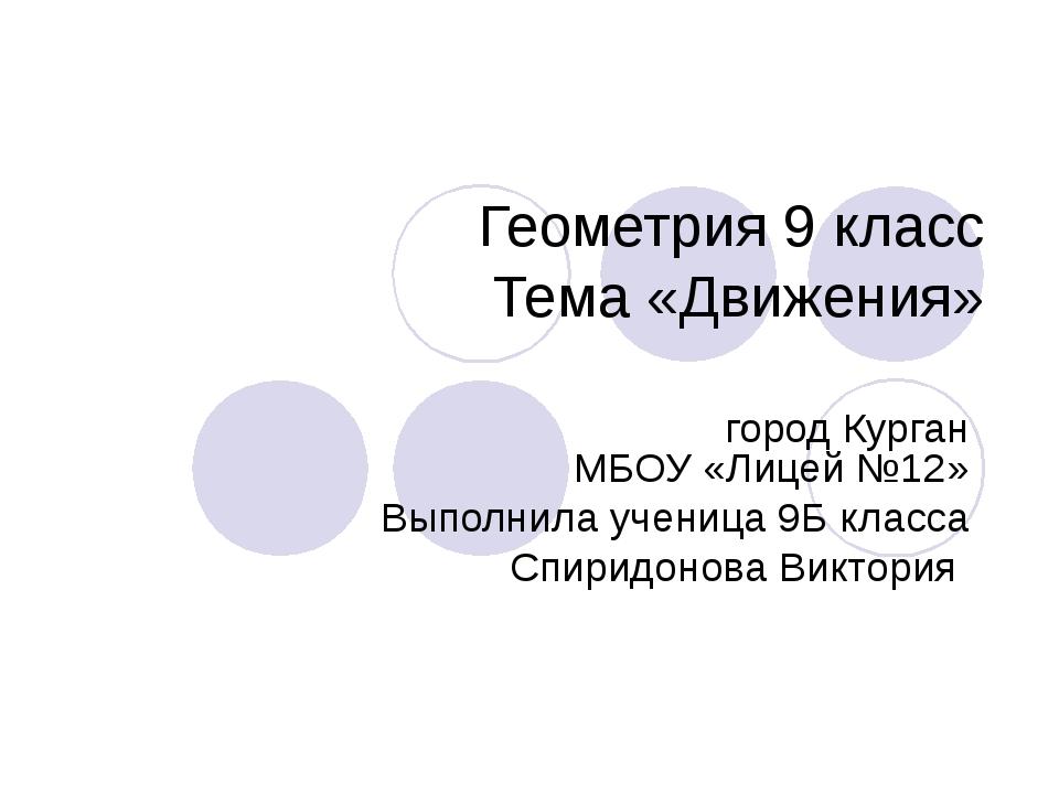 Геометрия 9 класс Тема «Движения» город Курган МБОУ «Лицей №12» Выполнила уче...