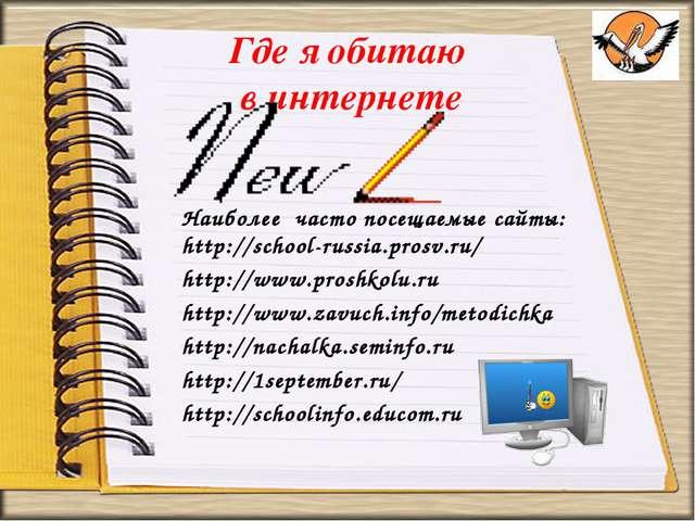 Где я обитаю в интернете Наиболее часто посещаемые сайты: http://school-russi...