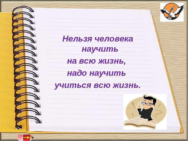 Нельзя человека научить на всю жизнь, надо научить учиться всю жизнь.