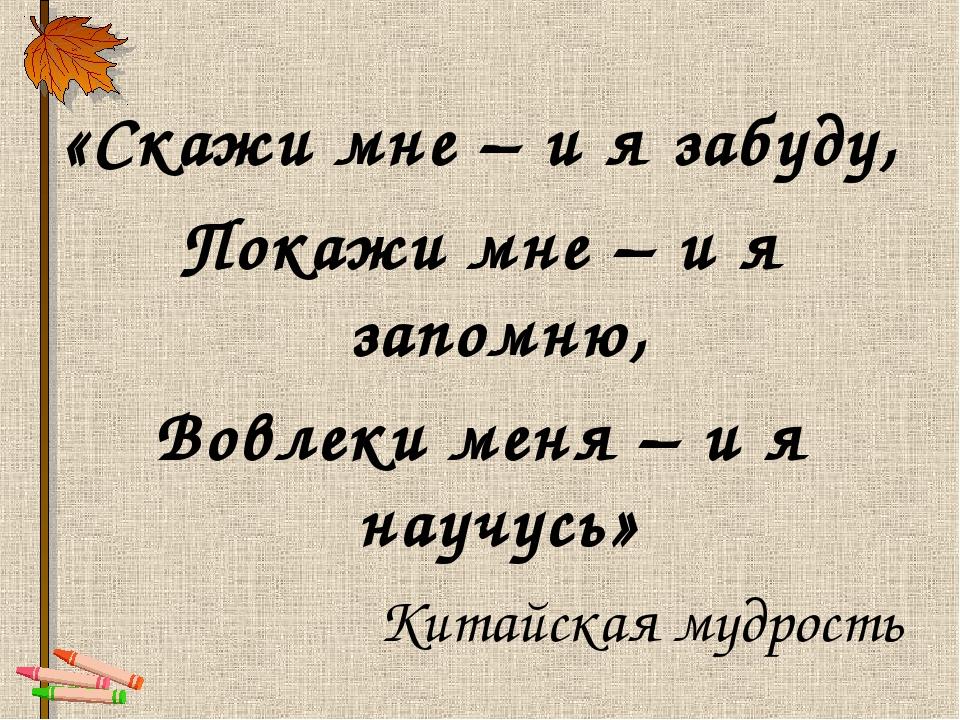 «Скажи мне – и я забуду, Покажи мне – и я запомню, Вовлеки меня – и я научусь...