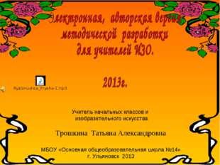 Учитель начальных классов и изобразительного искусства Трошкина Татьяна Алекс