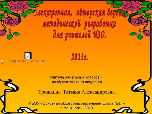 Учитель начальных классов и изобразительного искусства Трошкина Татьяна Алекс...