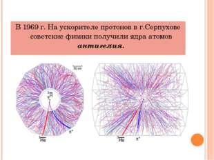В 1969 г. На ускорителе протонов в г.Серпухове советские физики получили ядра