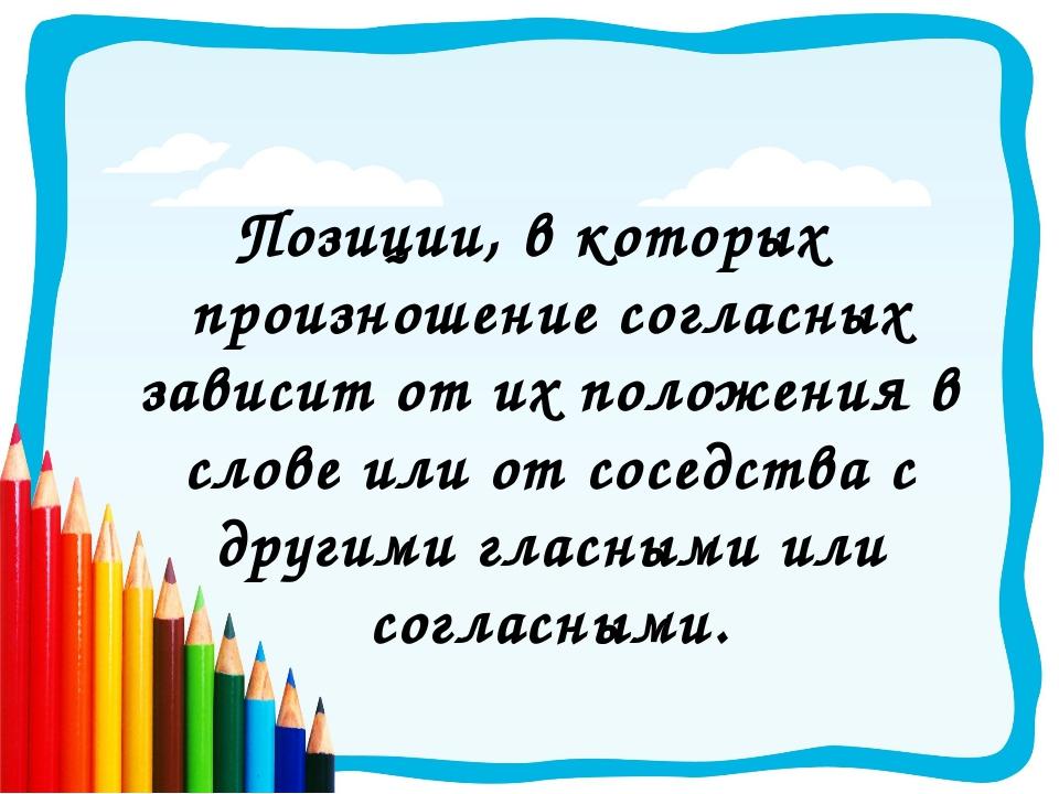 Позиции, в которых произношение согласных зависит от их положения в слове или...
