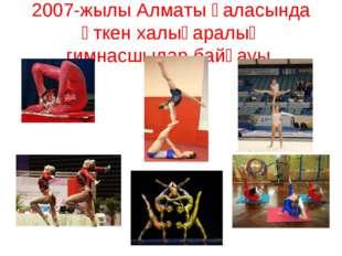 2007-жылы Алматы қаласында өткен халықаралық гимнасшылар байқауы.