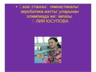 Қазақстанның гимнастикалық акробатика жаттығуларынан олимпиада жеңімпазы. ӘЛИ