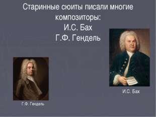 Старинные сюиты писали многие композиторы: И.С. Бах Г.Ф. Гендель И.С. Бах Г.Ф
