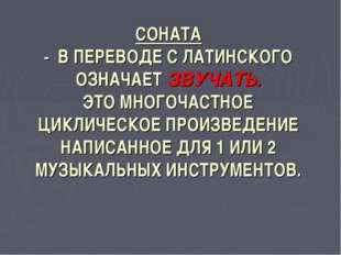 СОНАТА - В ПЕРЕВОДЕ С ЛАТИНСКОГО ОЗНАЧАЕТ ЗВУЧАТЬ. ЭТО МНОГОЧАСТНОЕ ЦИКЛИЧЕСК
