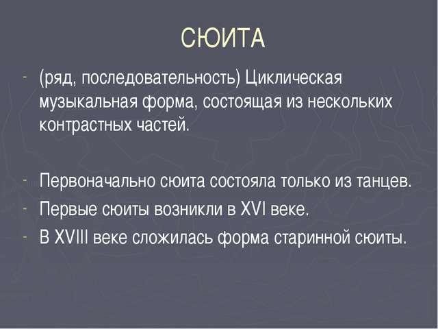 СЮИТА (ряд, последовательность) Циклическая музыкальная форма, состоящая из н...