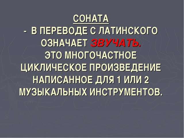 СОНАТА - В ПЕРЕВОДЕ С ЛАТИНСКОГО ОЗНАЧАЕТ ЗВУЧАТЬ. ЭТО МНОГОЧАСТНОЕ ЦИКЛИЧЕСК...