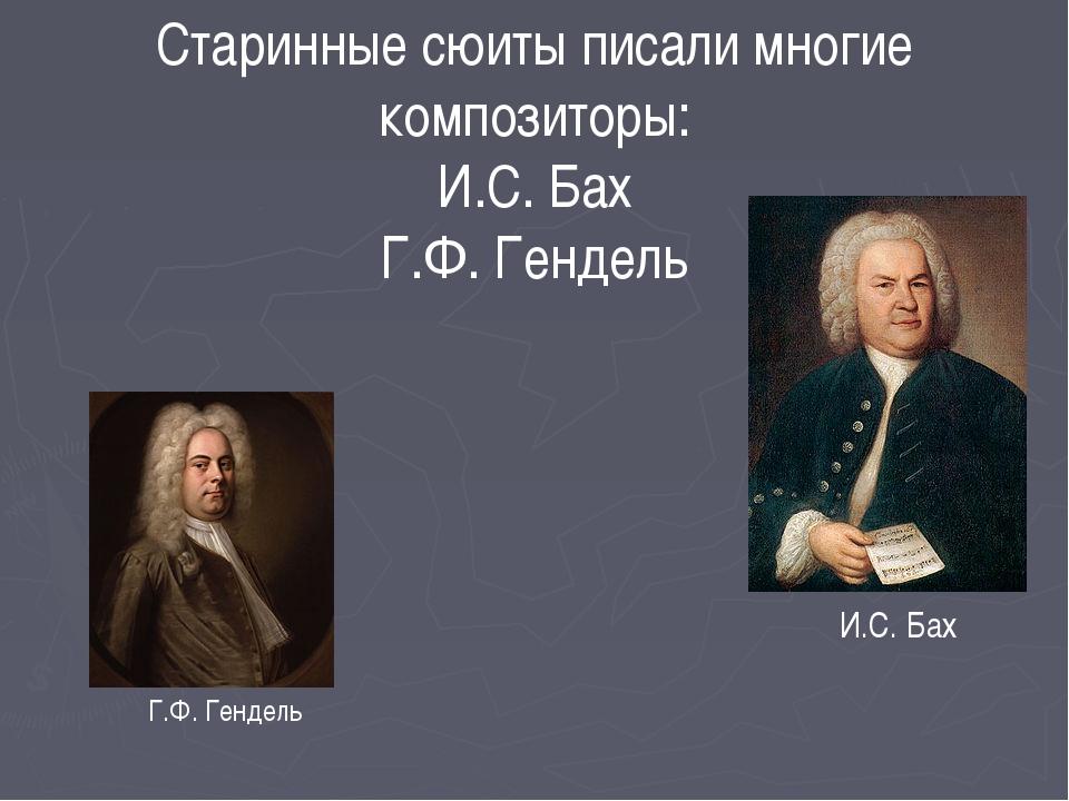 Старинные сюиты писали многие композиторы: И.С. Бах Г.Ф. Гендель И.С. Бах Г.Ф...