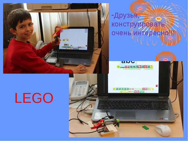 Друзья, конструировать очень интересно!!! LEGO