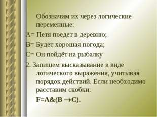 Обозначим их через логические переменные: А= Петя поедет в деревню; В= Будет