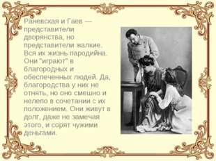 Раневская и Гаев — представители дворянства, но представители жалкие. Вся их