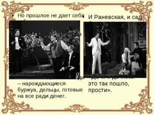 Но прошлое не дает себя забыть, так как сама Раневская живет чувством прошлог