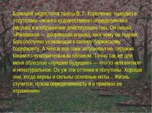 Большой недостаток пьесы В. Г. Короленко находил в отсутствии «ясного художес