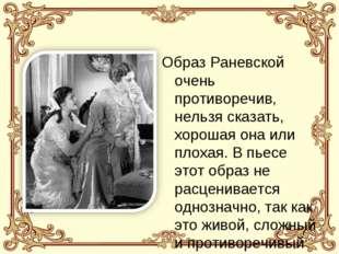 Образ Раневской очень противоречив, нельзя сказать, хорошая она или плохая. В