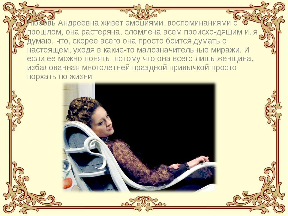 Любовь Андреевна живет эмоциями, воспоминаниями о прошлом, она растеряна, сло...