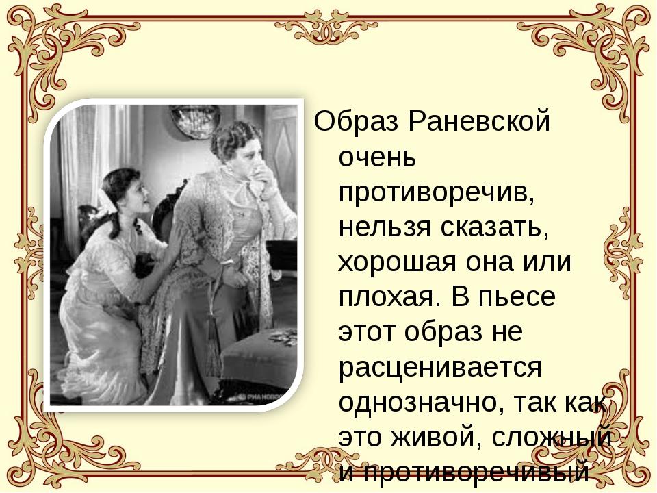 Образ Раневской очень противоречив, нельзя сказать, хорошая она или плохая. В...