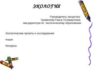 ЭКОЛОГИЯ Руководитель экоцентра: Трефилова Раиса Поликарповна зам.директора п