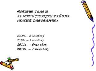 ПРЕМИЯ ГЛАВЫ АДМИНИСТРАЦИИ РАЙОНА «ЮНЫЕ ДАРОВАНИЯ» 2009г. – 2 человека 2010г