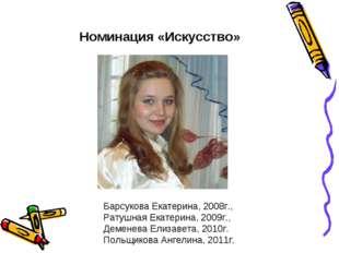 Номинация «Искусство» Барсукова Екатерина, 2008г., Ратушная Екатерина, 2009г