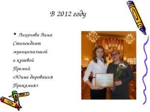 В 2012 году Лихачева Анна Стипендиат муниципальной и краевой Премий «Юные дар