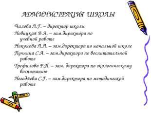 АДМИНИСТРАЦИЯ ШКОЛЫ Чалова Л.Г. – директор школы Новицкая В.А. – зам.директор