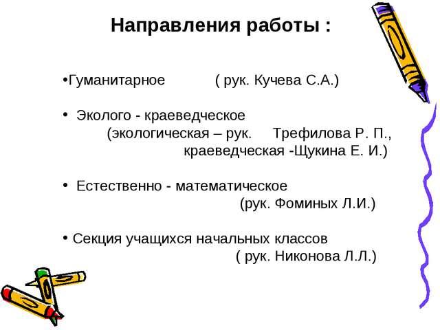 Направления работы : Гуманитарное ( рук. Кучева С.А.) Эколого - краеведческое...