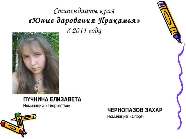 Стипендиаты края «Юные дарования Прикамья» в 2011 году ЧЕРНОПАЗОВ ЗАХАР Номин...