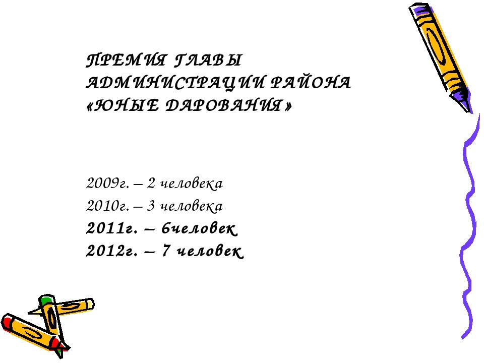 ПРЕМИЯ ГЛАВЫ АДМИНИСТРАЦИИ РАЙОНА «ЮНЫЕ ДАРОВАНИЯ» 2009г. – 2 человека 2010г...