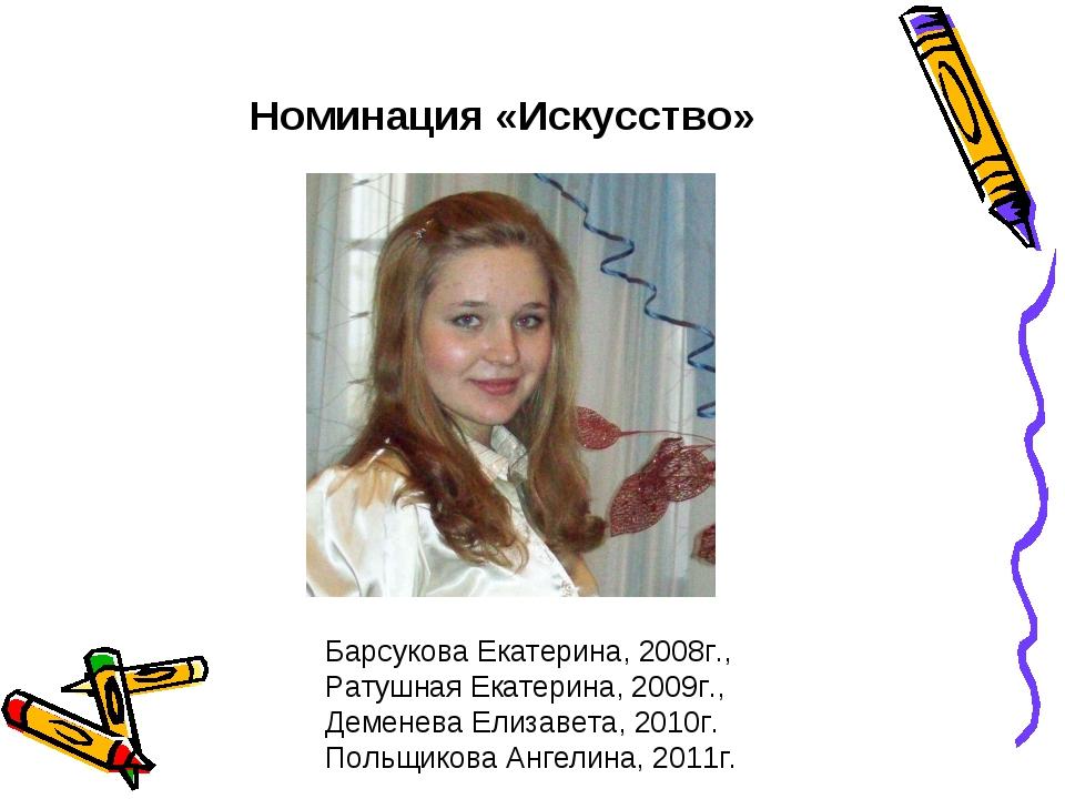 Номинация «Искусство» Барсукова Екатерина, 2008г., Ратушная Екатерина, 2009г...