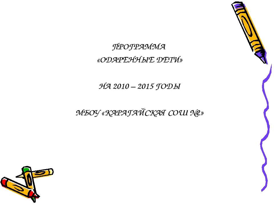 ПРОГРАММА «ОДАРЕННЫЕ ДЕТИ» НА 2010 – 2015 ГОДЫ МБОУ «КАРАГАЙСКАЯ СОШ №2»