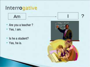 Are you a teacher ? Yes, I am. Is he a student? Yes, he is. Am I ?