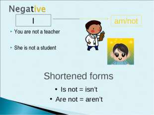 You are not a teacher She is not a student I am/not Shortened forms Is not =