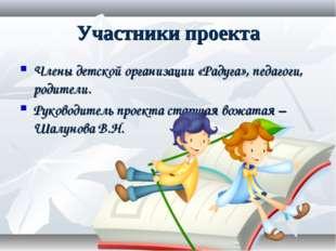 Участники проекта Члены детской организации «Радуга», педагоги, родители. Рук