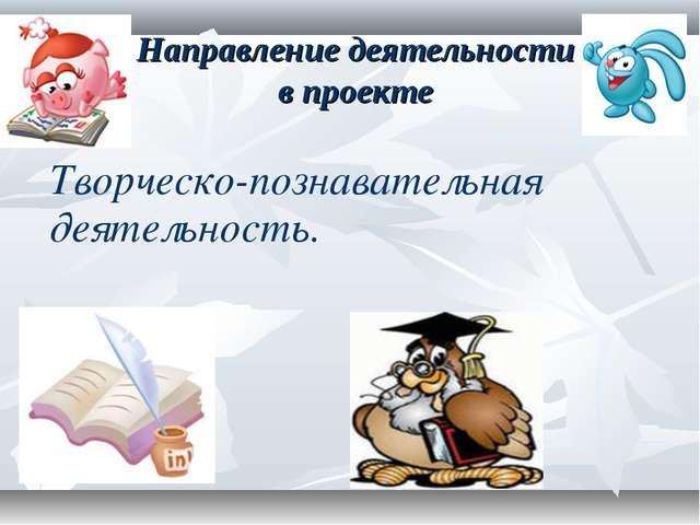 Направление деятельности в проекте Творческо-познавательная деятельность.