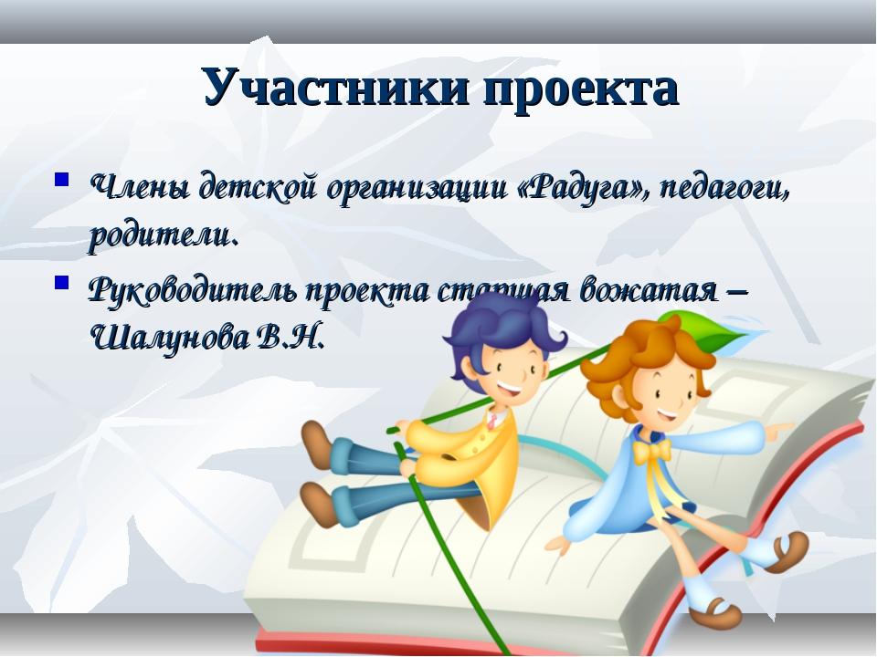 Участники проекта Члены детской организации «Радуга», педагоги, родители. Рук...
