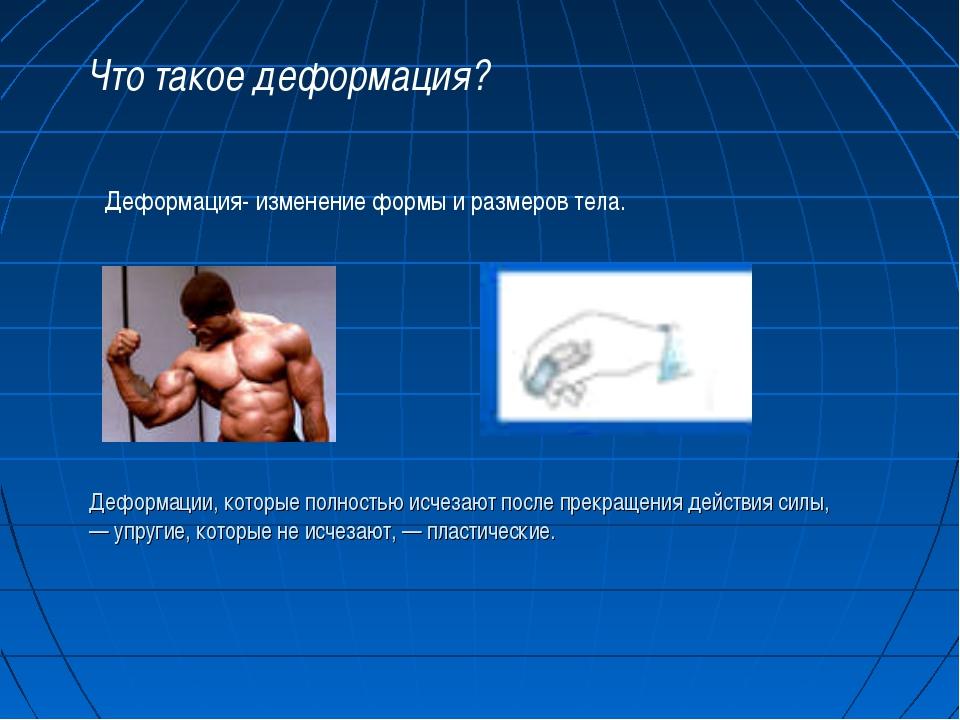 Что такое деформация? Деформация- изменение формы и размеров тела. Деформации...