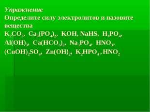 Упражнение Определите силу электролитов и назовите вещества K2CO3, Ca3(PO4)2,
