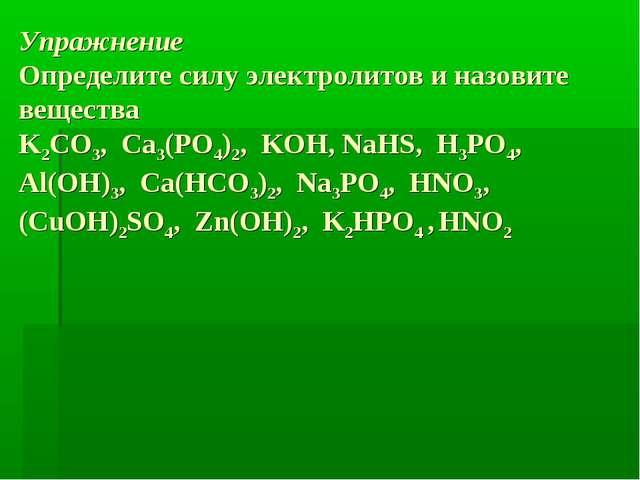 Упражнение Определите силу электролитов и назовите вещества K2CO3, Ca3(PO4)2,...