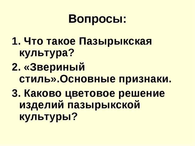Вопросы: 1. Что такое Пазырыкская культура? 2. «Звериный стиль».Основные приз...