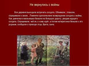 Не вернулись с войны Вся деревня выходила встречать солдата. Обнимали , плака