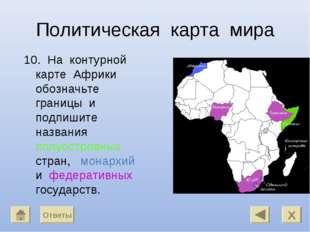 Политическая карта мира 10. На контурной карте Африки обозначьте границы и по