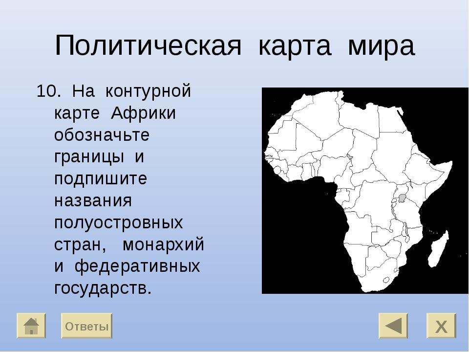 Политическая карта мира 10. На контурной карте Африки обозначьте границы и по...
